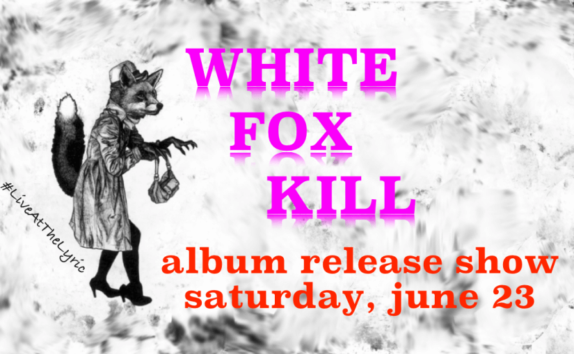 White Fox Kill: Album Release Show! — Saturday June 23 at 7:30pm — #LiveAtTheLyric!